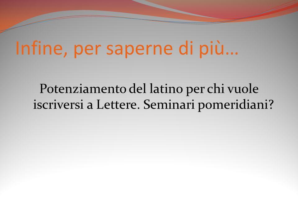 Infine, per saperne di più… Potenziamento del latino per chi vuole iscriversi a Lettere. Seminari pomeridiani?