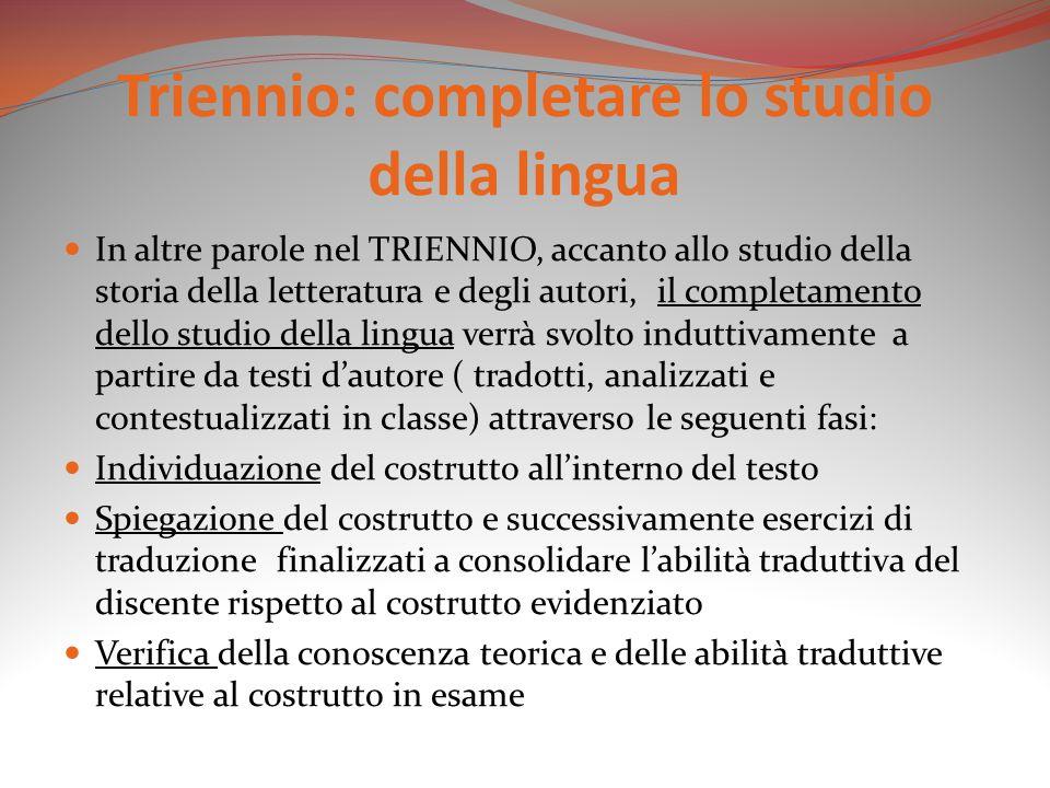 Triennio: completare lo studio della lingua In altre parole nel TRIENNIO, accanto allo studio della storia della letteratura e degli autori, il comple