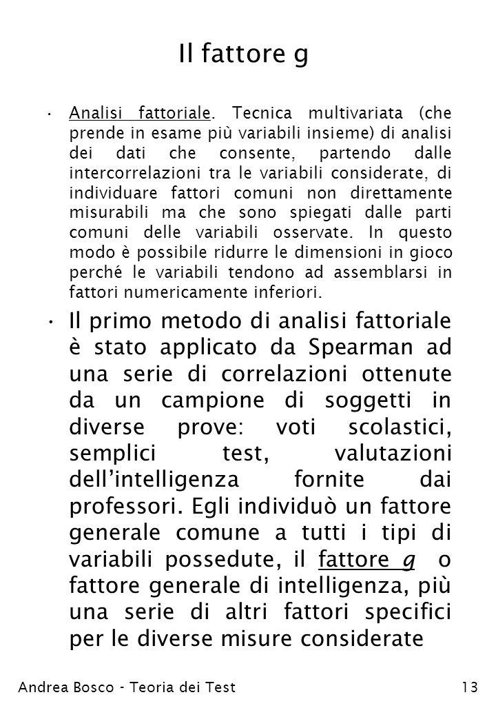 Andrea Bosco - Teoria dei Test13 Il fattore g Analisi fattoriale. Tecnica multivariata (che prende in esame più variabili insieme) di analisi dei dati