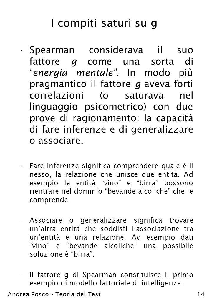 Andrea Bosco - Teoria dei Test14 I compiti saturi su g Spearman considerava il suo fattore g come una sorta dienergia mentale. In modo più pragmantico