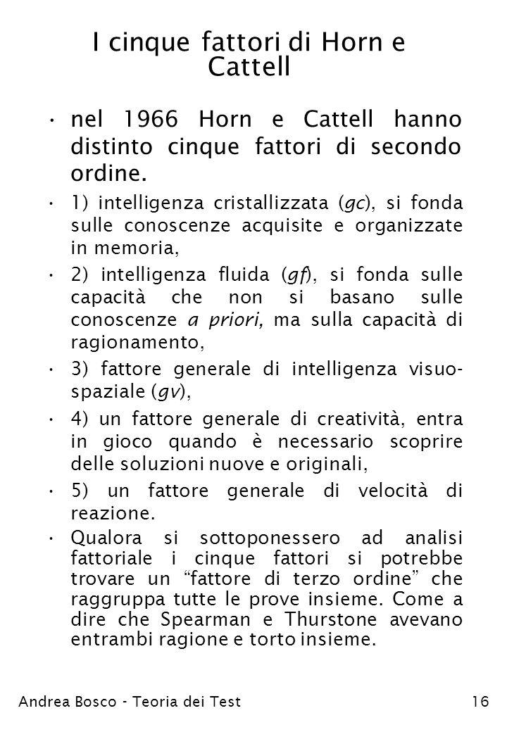 Andrea Bosco - Teoria dei Test16 I cinque fattori di Horn e Cattell nel 1966 Horn e Cattell hanno distinto cinque fattori di secondo ordine. 1) intell