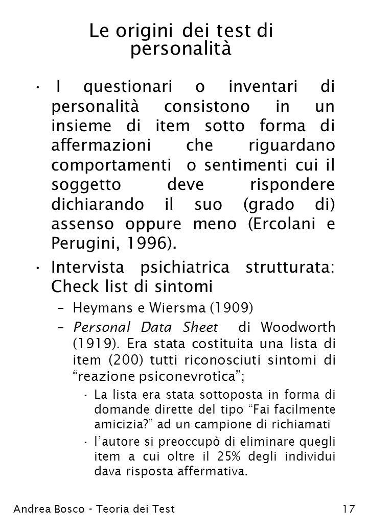 Andrea Bosco - Teoria dei Test17 Le origini dei test di personalità I questionari o inventari di personalità consistono in un insieme di item sotto fo