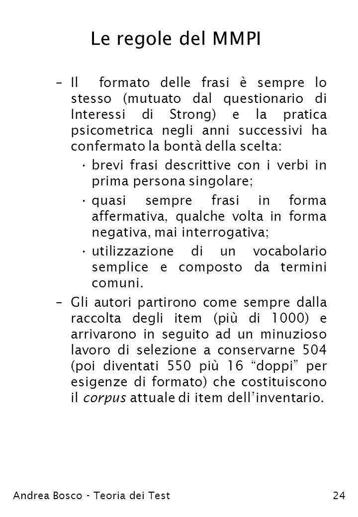 Andrea Bosco - Teoria dei Test24 Le regole del MMPI –Il formato delle frasi è sempre lo stesso (mutuato dal questionario di Interessi di Strong) e la