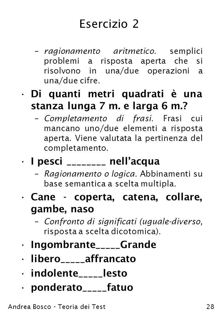 Andrea Bosco - Teoria dei Test28 Esercizio 2 –ragionamento aritmetico. semplici problemi a risposta aperta che si risolvono in una/due operazioni a un