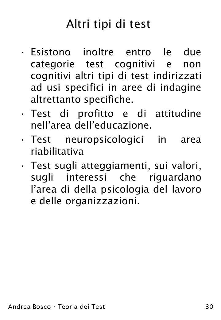 Andrea Bosco - Teoria dei Test30 Altri tipi di test Esistono inoltre entro le due categorie test cognitivi e non cognitivi altri tipi di test indirizz