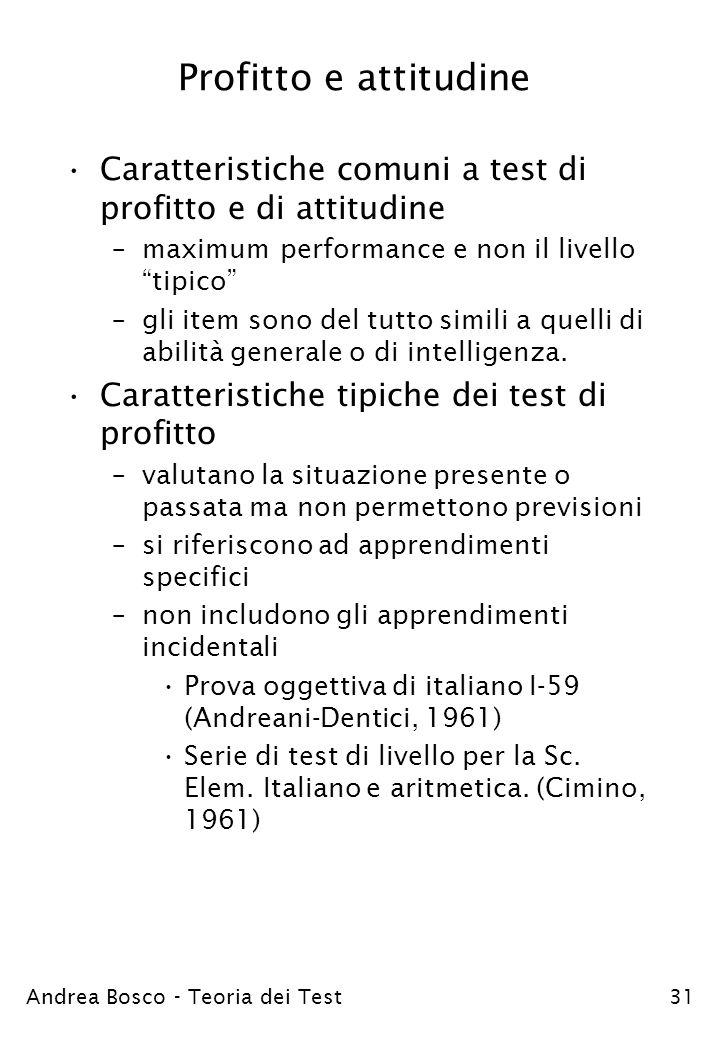 Andrea Bosco - Teoria dei Test31 Profitto e attitudine Caratteristiche comuni a test di profitto e di attitudine –maximum performance e non il livello