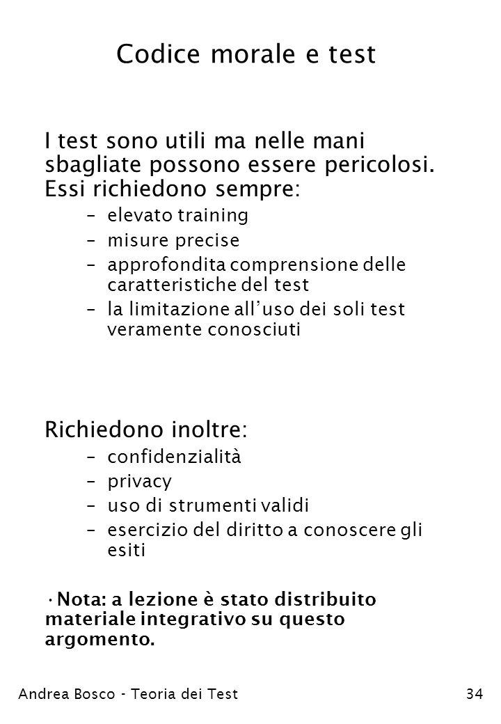 Andrea Bosco - Teoria dei Test34 Codice morale e test I test sono utili ma nelle mani sbagliate possono essere pericolosi. Essi richiedono sempre: –el