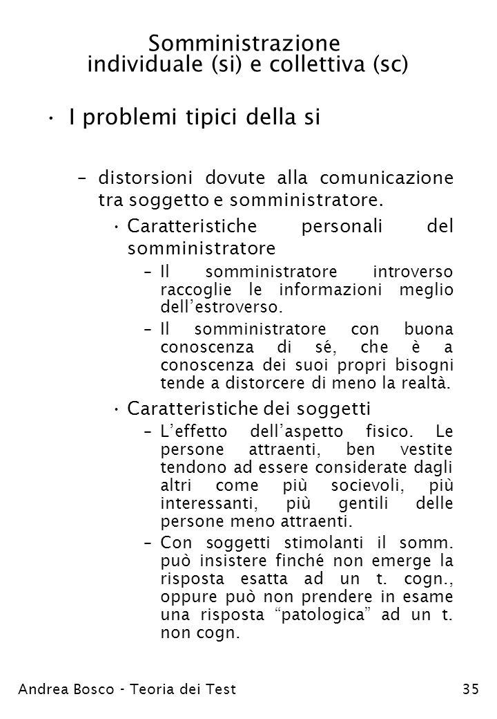 Andrea Bosco - Teoria dei Test35 Somministrazione individuale (si) e collettiva (sc) I problemi tipici della si –distorsioni dovute alla comunicazione