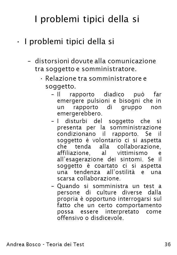 Andrea Bosco - Teoria dei Test36 I problemi tipici della si –distorsioni dovute alla comunicazione tra soggetto e somministratore. Relazione tra sommi