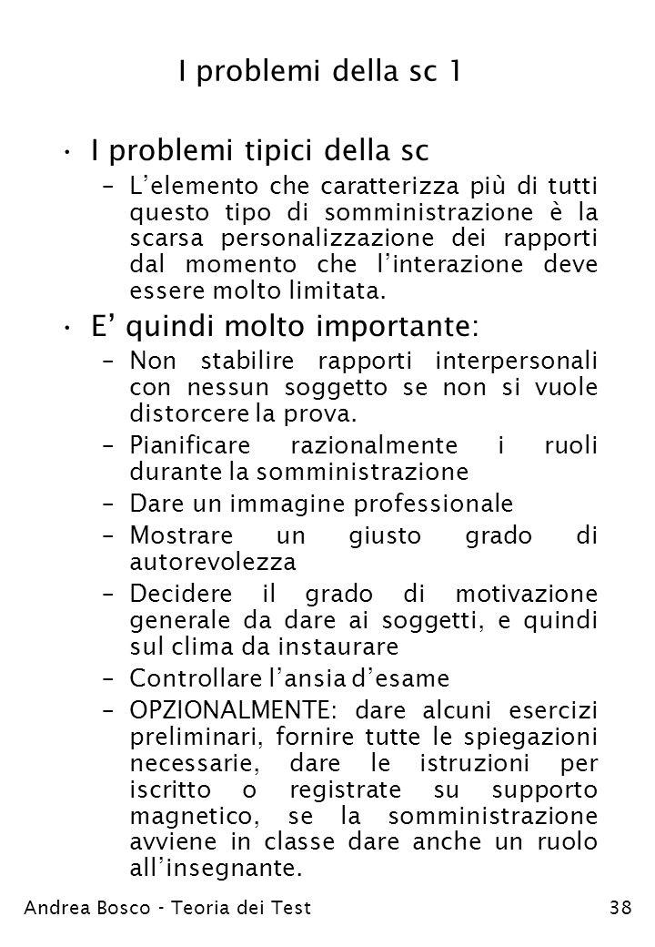 Andrea Bosco - Teoria dei Test38 I problemi della sc 1 I problemi tipici della sc –Lelemento che caratterizza più di tutti questo tipo di somministraz