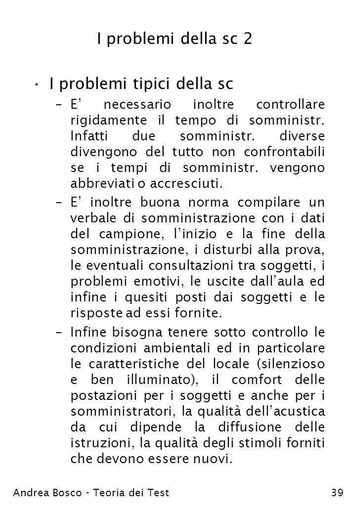 Andrea Bosco - Teoria dei Test39 I problemi della sc 2 I problemi tipici della sc –E necessario inoltre controllare rigidamente il tempo di somministr