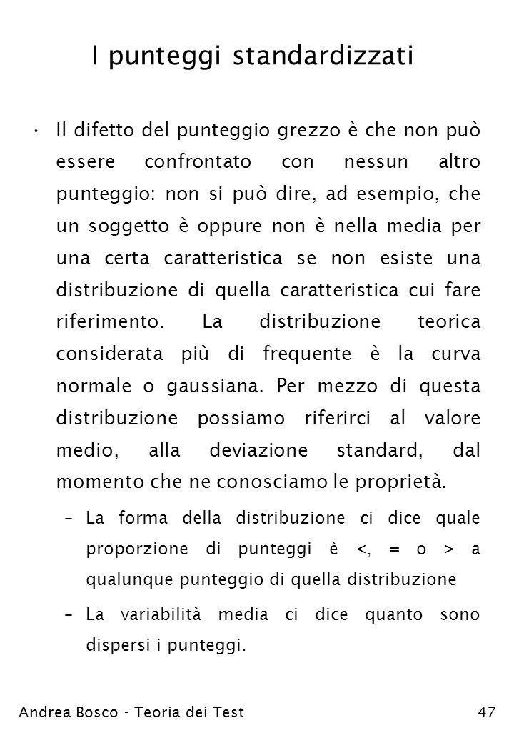 Andrea Bosco - Teoria dei Test47 I punteggi standardizzati Il difetto del punteggio grezzo è che non può essere confrontato con nessun altro punteggio