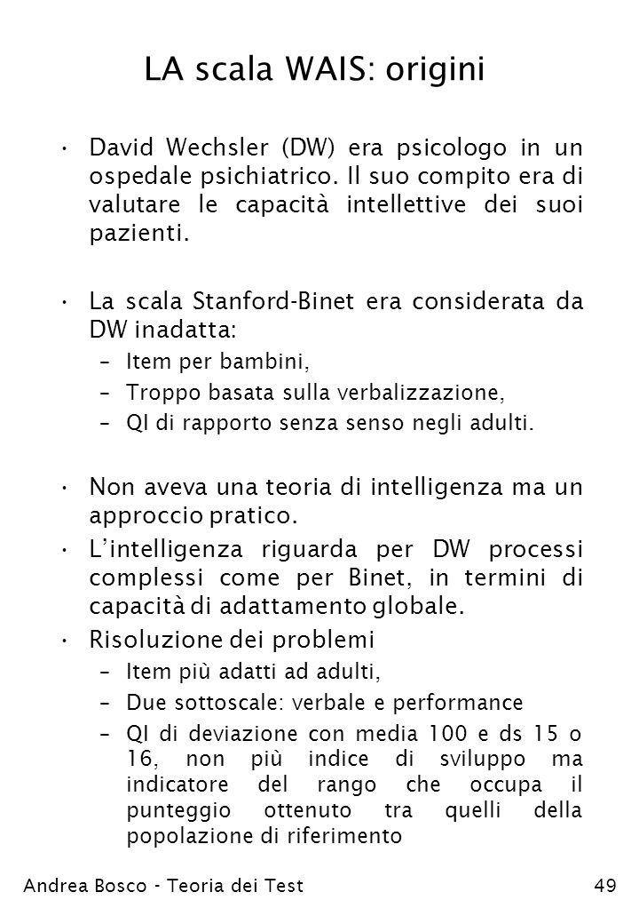 Andrea Bosco - Teoria dei Test49 LA scala WAIS: origini David Wechsler (DW) era psicologo in un ospedale psichiatrico. Il suo compito era di valutare