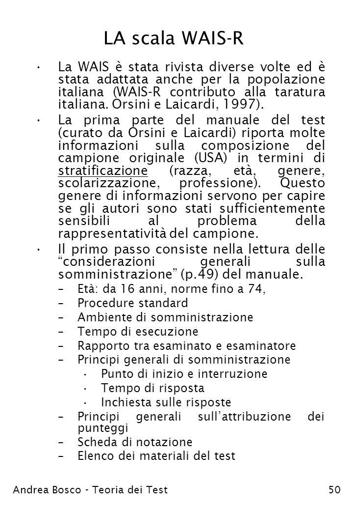 Andrea Bosco - Teoria dei Test50 LA scala WAIS-R La WAIS è stata rivista diverse volte ed è stata adattata anche per la popolazione italiana (WAIS-R c