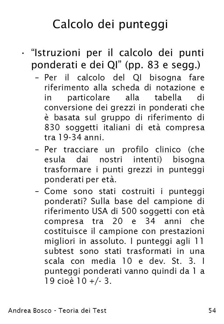 Andrea Bosco - Teoria dei Test54 Calcolo dei punteggi Istruzioni per il calcolo dei punti ponderati e dei QI (pp. 83 e segg.) –Per il calcolo del QI b
