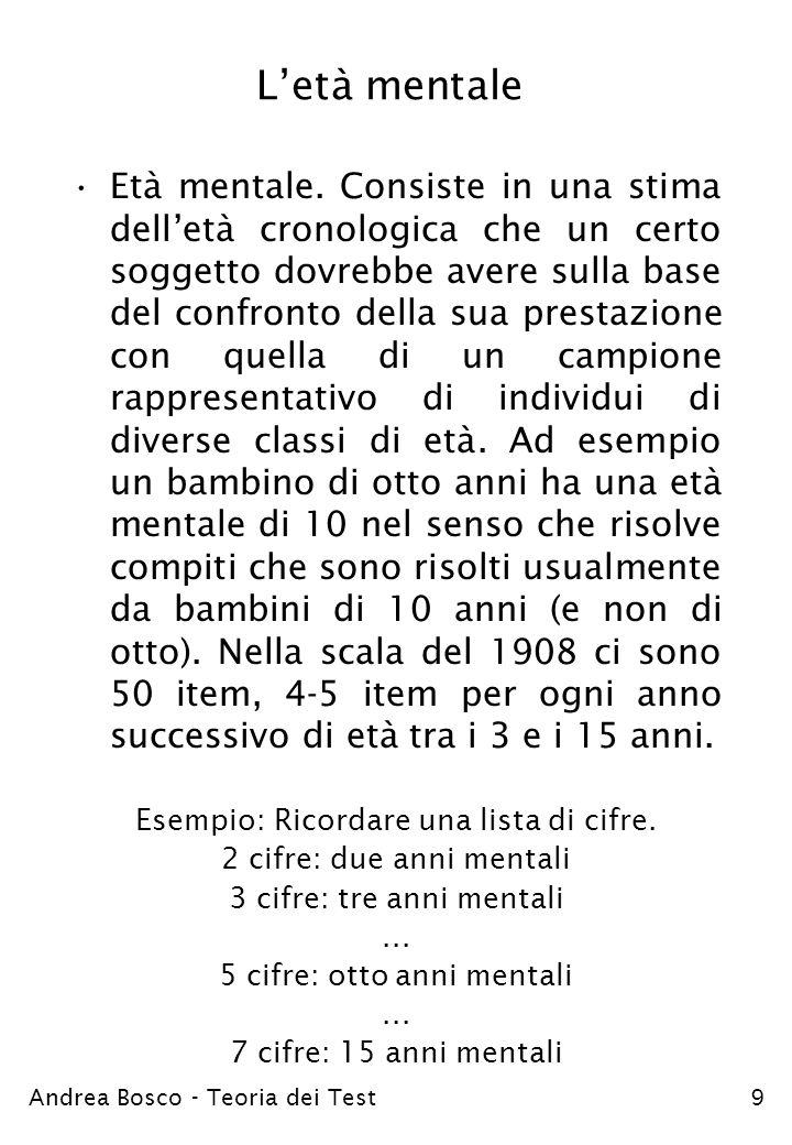 Andrea Bosco - Teoria dei Test9 Letà mentale Età mentale. Consiste in una stima delletà cronologica che un certo soggetto dovrebbe avere sulla base de