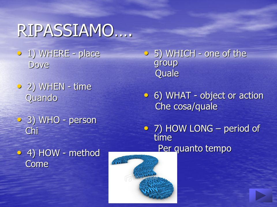 RIPASSIAMO…. 1) WHERE - place 1) WHERE - place Dove Dove 2) WHEN - time 2) WHEN - time Quando Quando 3) WHO - person 3) WHO - person Chi Chi 4) HOW -
