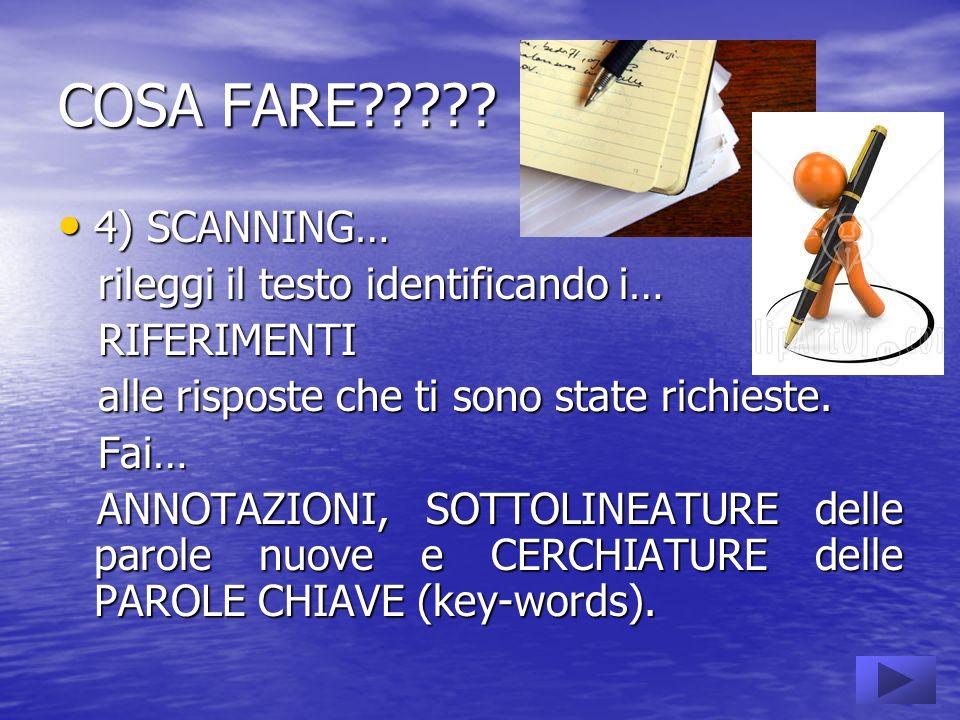 COSA FARE????? 4) SCANNING… rileggi il testo identificando i… RIFERIMENTI alle risposte che ti sono state richieste. Fai… ANNOTAZIONI, SOTTOLINEATURE