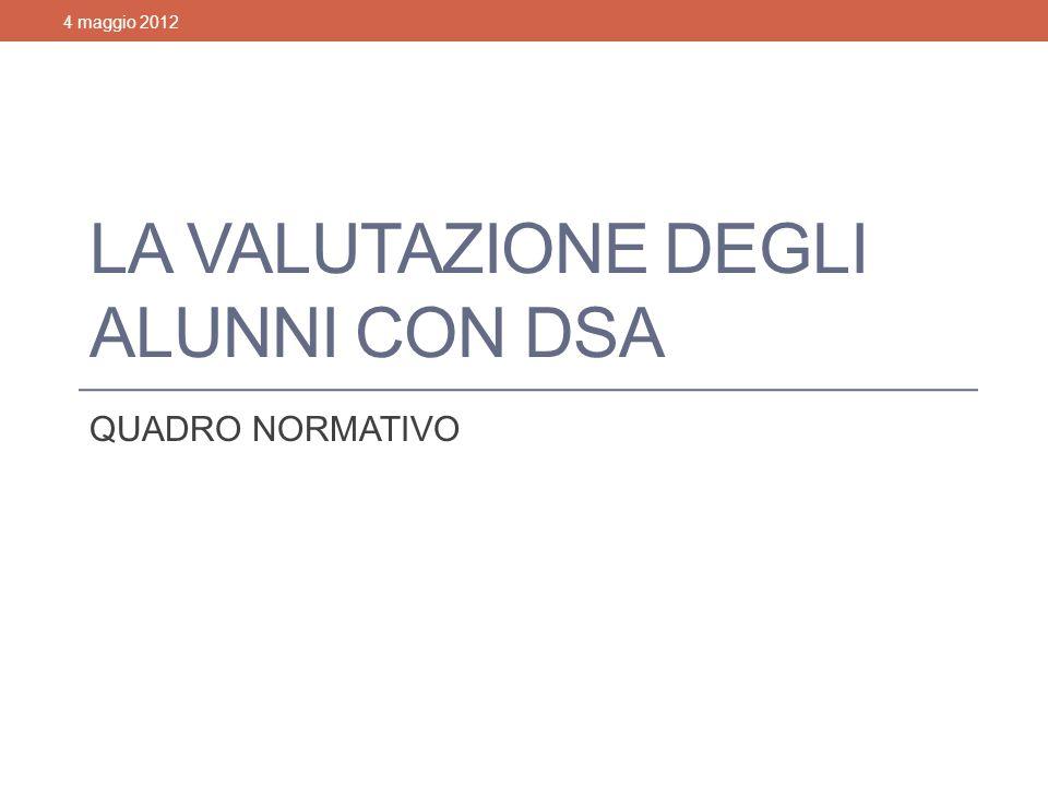 LA VALUTAZIONE DEGLI ALUNNI CON DSA QUADRO NORMATIVO 4 maggio 2012Valutazione degli alunni con DSA1