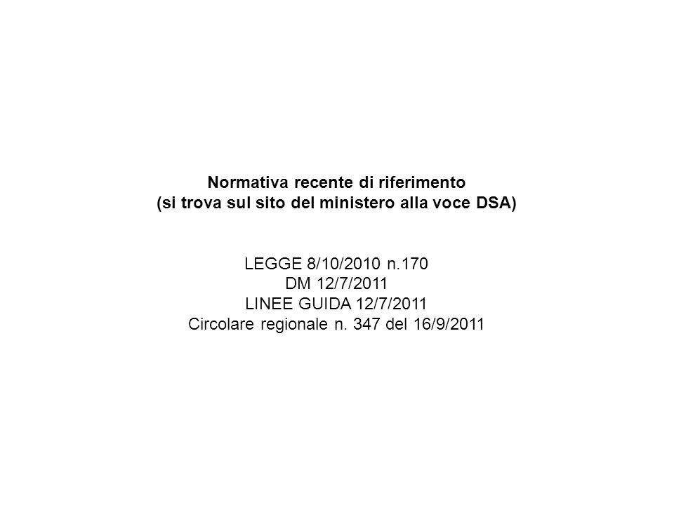 Normativa recente di riferimento (si trova sul sito del ministero alla voce DSA) LEGGE 8/10/2010 n.170 DM 12/7/2011 LINEE GUIDA 12/7/2011 Circolare re