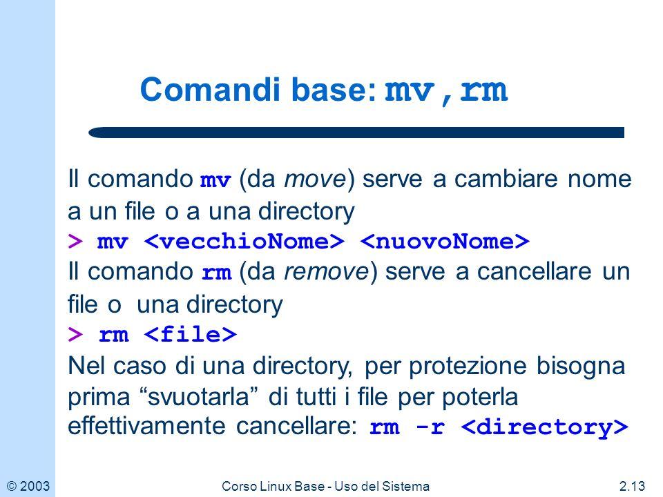 © 20032.13Corso Linux Base - Uso del Sistema Comandi base: mv,rm Il comando mv (da move) serve a cambiare nome a un file o a una directory > mv Il comando rm (da remove) serve a cancellare un file o una directory > rm Nel caso di una directory, per protezione bisogna prima svuotarla di tutti i file per poterla effettivamente cancellare: rm -r