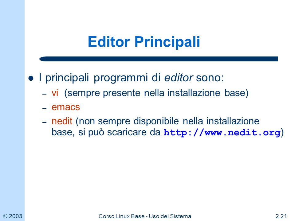 © 20032.21Corso Linux Base - Uso del Sistema Editor Principali I principali programmi di editor sono: – vi (sempre presente nella installazione base) – emacs – nedit (non sempre disponibile nella installazione base, si può scaricare da http://www.nedit.org )