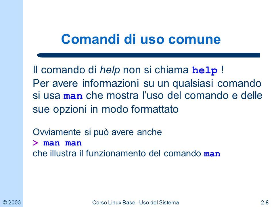 © 20032.9Corso Linux Base - Uso del Sistema Comandi di uso comune: ls Il comando ls mostra la lista di tutti i file contenuti in una directory ls dispone di moltissime opzioni che ne regolano il comportamento Opzioni principali -l mostra alcune informazioni utili su ciascun file -a mostra i file nascosti (col nome che inizia con.