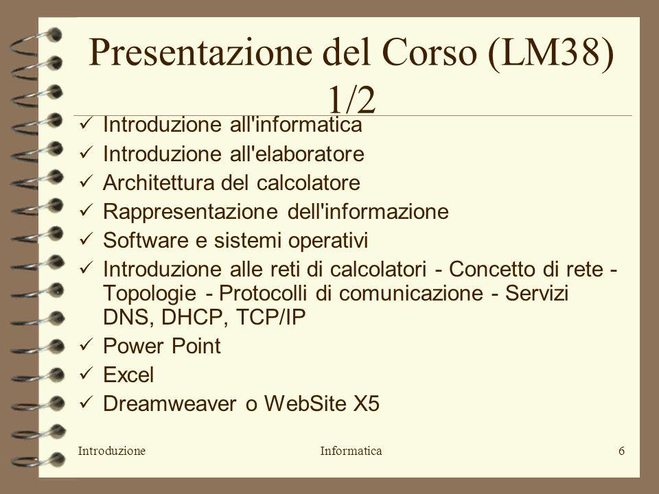 IntroduzioneInformatica6 Presentazione del Corso (LM38) 1/2 Introduzione all informatica Introduzione all elaboratore Architettura del calcolatore Rappresentazione dell informazione Software e sistemi operativi Introduzione alle reti di calcolatori - Concetto di rete - Topologie - Protocolli di comunicazione - Servizi DNS, DHCP, TCP/IP Power Point Excel Dreamweaver o WebSite X5