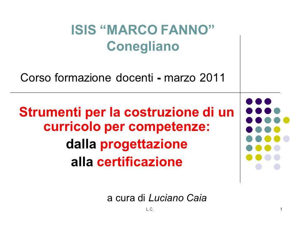 L.C.1 ISIS MARCO FANNO Conegliano - Corso formazione docenti - marzo 2011 Strumenti per la costruzione di un curricolo per competenze: dalla progettazione alla certificazione a cura di Luciano Caia