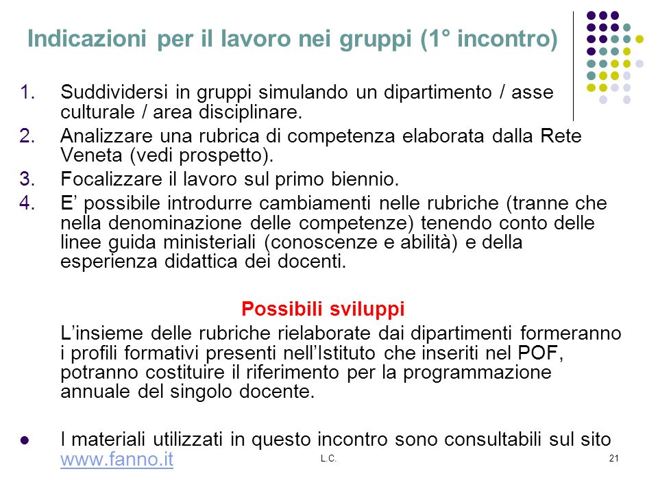 L.C.21 Indicazioni per il lavoro nei gruppi (1° incontro) 1.Suddividersi in gruppi simulando un dipartimento / asse culturale / area disciplinare. 2.A