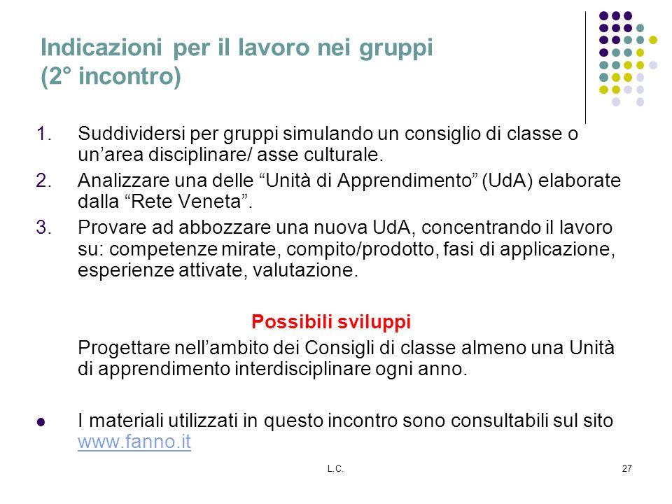 L.C.27 Indicazioni per il lavoro nei gruppi (2° incontro) 1.Suddividersi per gruppi simulando un consiglio di classe o unarea disciplinare/ asse cultu