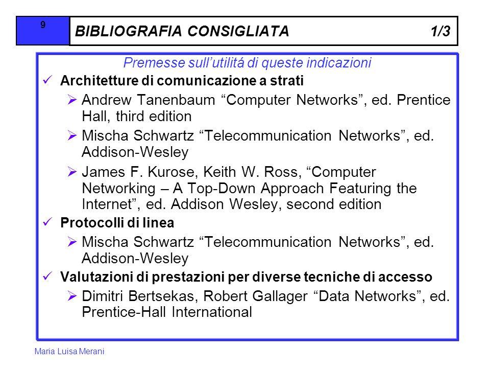 Maria Luisa Merani 9 BIBLIOGRAFIA CONSIGLIATA 1/3 Premesse sullutilitá di queste indicazioni Architetture di comunicazione a strati Andrew Tanenbaum Computer Networks, ed.