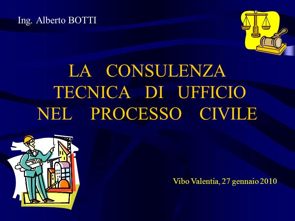 Ing. Alberto BOTTI LA CONSULENZA TECNICA DI UFFICIO NEL PROCESSO CIVILE Vibo Valentia, 27 gennaio 2010