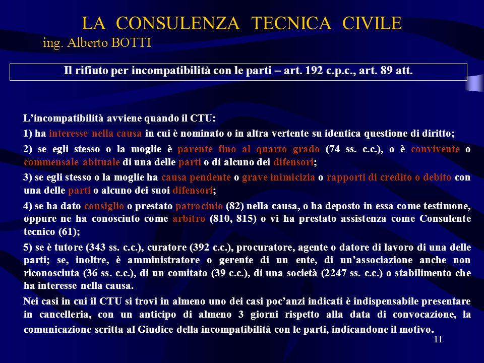LA CONSULENZA TECNICA CIVILE ing. Alberto BOTTI 11 Il rifiuto per incompatibilità con le parti – art. 192 c.p.c., art. 89 att. Lincompatibilità avvien