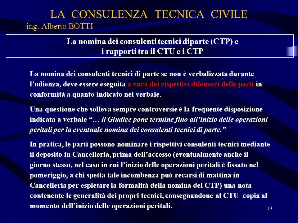 LA CONSULENZA TECNICA CIVILE ing. Alberto BOTTI 13 La nomina dei consulenti tecnici diparte (CTP) e i rapporti tra il CTU e i CTP La nomina dei consul