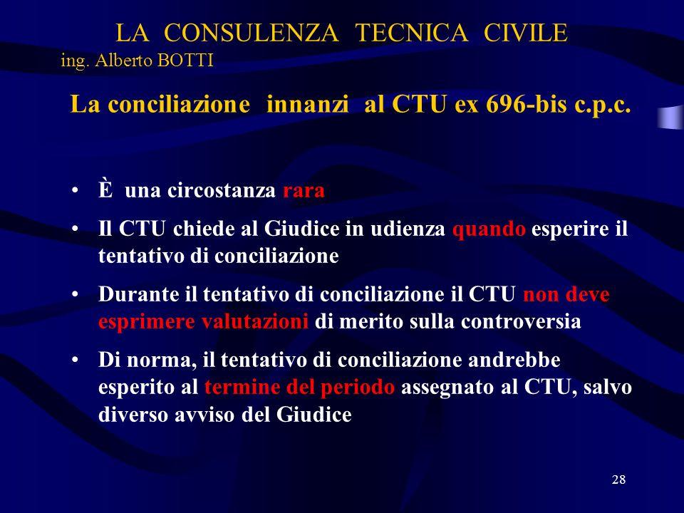 LA CONSULENZA TECNICA CIVILE ing. Alberto BOTTI 28 La conciliazione innanzi al CTU ex 696-bis c.p.c. È una circostanza rara Il CTU chiede al Giudice i