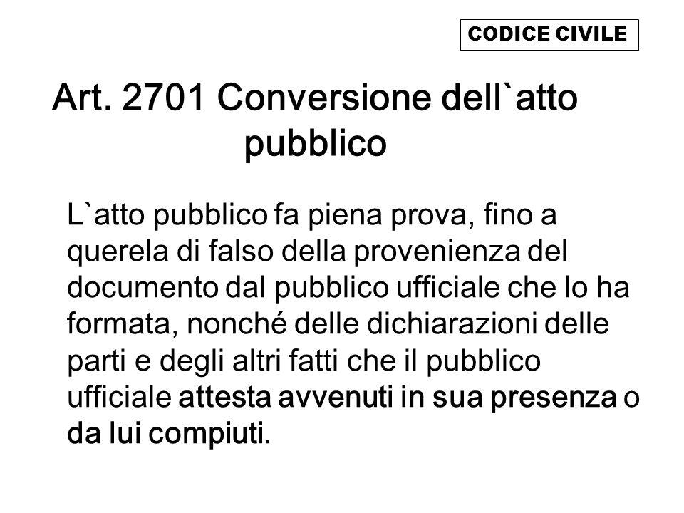 Art. 2701 Conversione dell`atto pubblico L`atto pubblico fa piena prova, fino a querela di falso della provenienza del documento dal pubblico ufficial