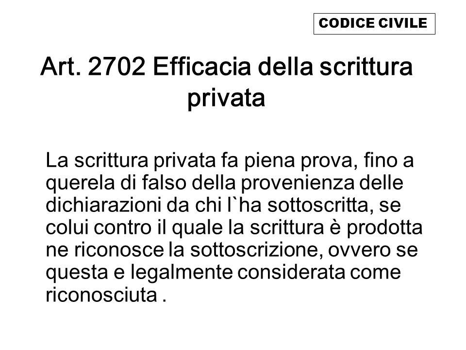 Art. 2702 Efficacia della scrittura privata La scrittura privata fa piena prova, fino a querela di falso della provenienza delle dichiarazioni da chi