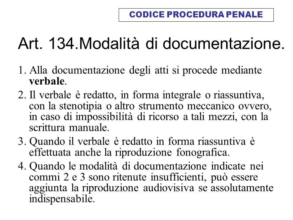 Art. 134.Modalità di documentazione. 1. Alla documentazione degli atti si procede mediante verbale. 2. Il verbale è redatto, in forma integrale o rias