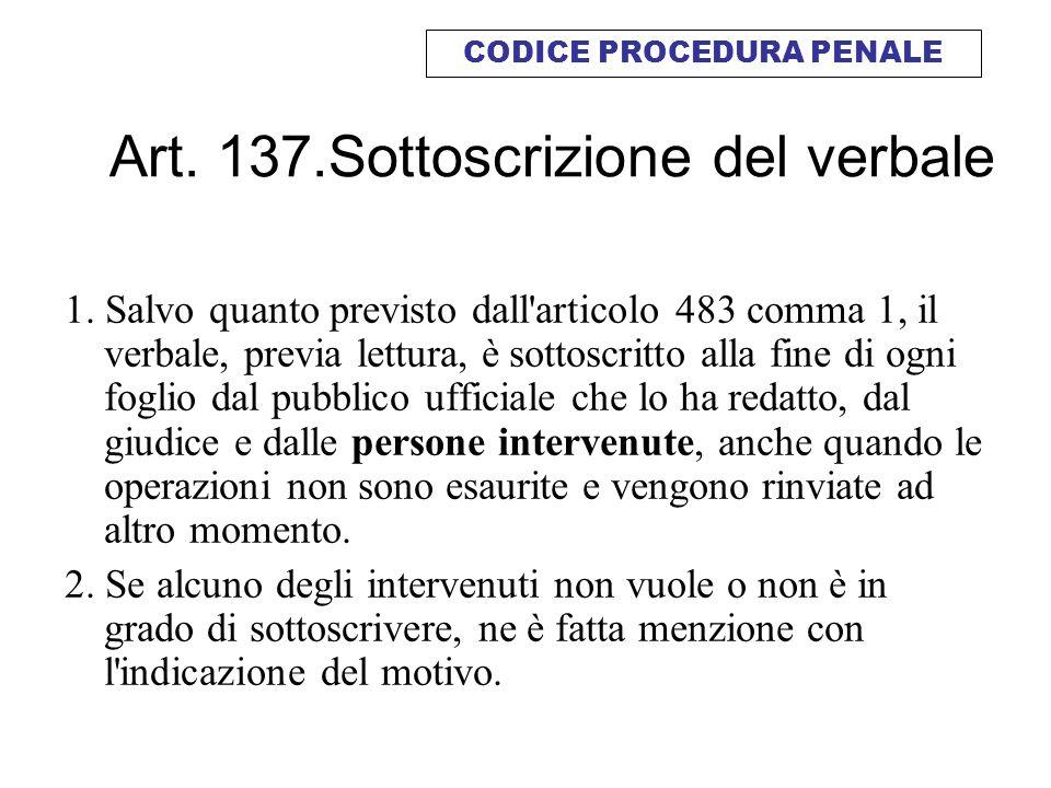 Art. 137.Sottoscrizione del verbale 1. Salvo quanto previsto dall'articolo 483 comma 1, il verbale, previa lettura, è sottoscritto alla fine di ogni f