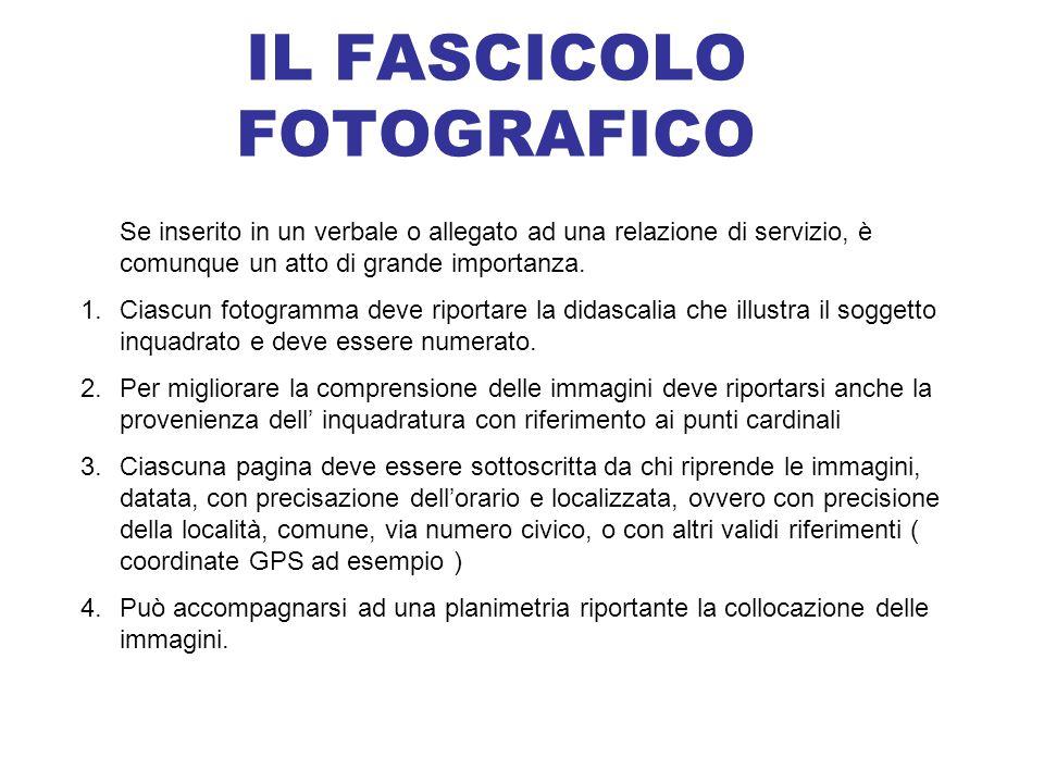 IL FASCICOLO FOTOGRAFICO Se inserito in un verbale o allegato ad una relazione di servizio, è comunque un atto di grande importanza. 1.Ciascun fotogra