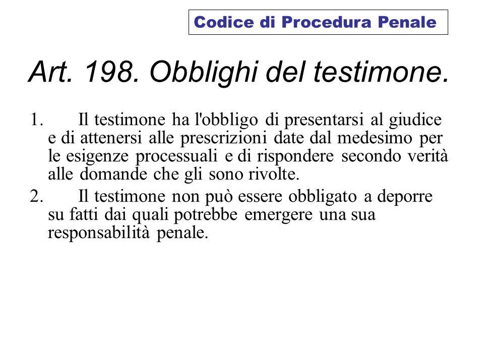 Art. 198. Obblighi del testimone. 1. Il testimone ha l'obbligo di presentarsi al giudice e di attenersi alle prescrizioni date dal medesimo per le esi