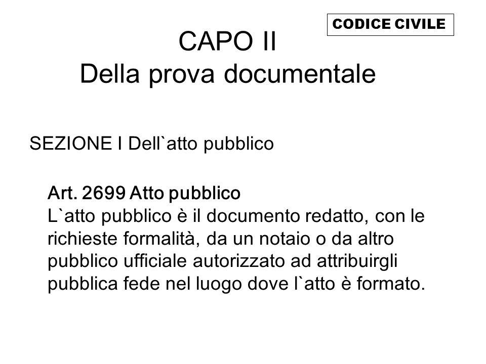 CAPO II Della prova documentale SEZIONE I Dell`atto pubblico Art. 2699 Atto pubblico L`atto pubblico è il documento redatto, con le richieste formalit