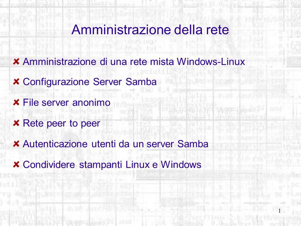 Amministrazione della rete Rete peer to peer I comandi per listare, copiare ed inserire sono gli stessi del protocollo FTP (ls, get, put, quit) [root@fedora ~]# smbclient -N //windbag/share1 Domain=[WORKGROUP] OS=[Unix] Server=[Samba 3.0.14a-2] smb: \> ls ciao A 4 Thu Dec 15 23:08:10 2005 prova.txt A 6 Wed Nov 23 15:42:34 2005 prova.php A 21 Wed Nov 23 18:58:48 2005..