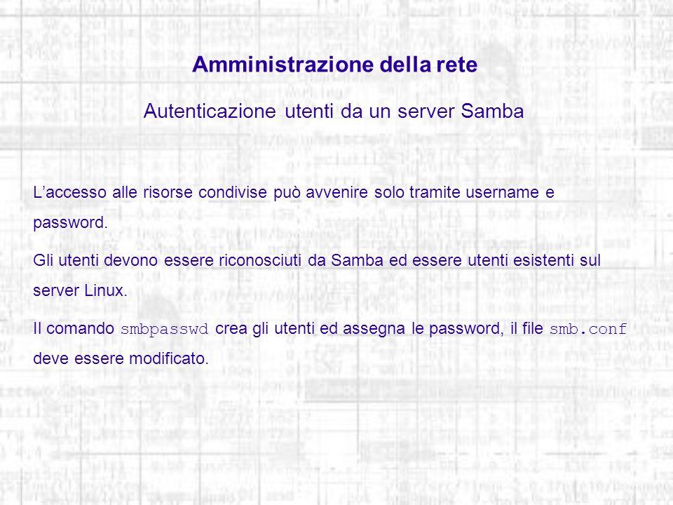 Amministrazione della rete Autenticazione utenti da un server Samba Laccesso alle risorse condivise può avvenire solo tramite username e password. Gli