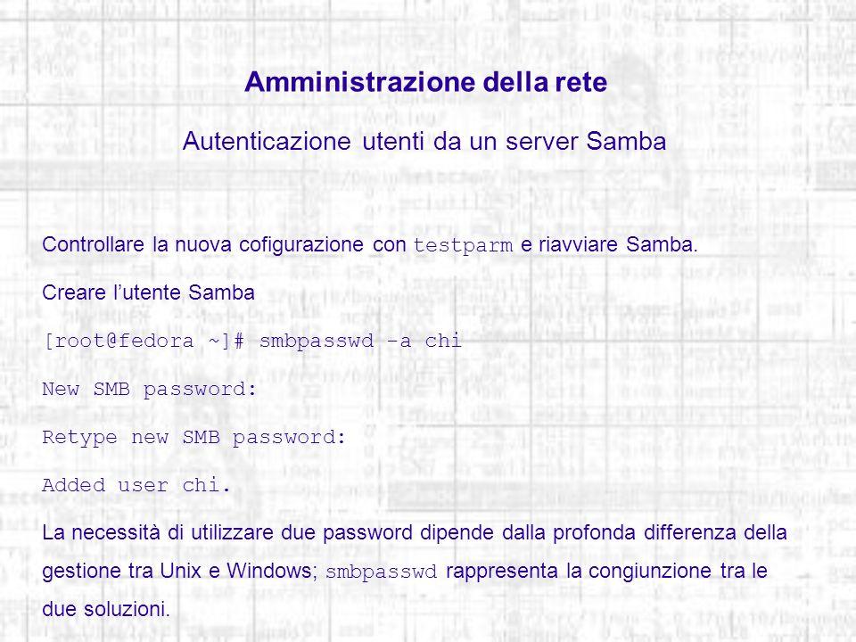 Amministrazione della rete Autenticazione utenti da un server Samba Controllare la nuova cofigurazione con testparm e riavviare Samba. Creare lutente