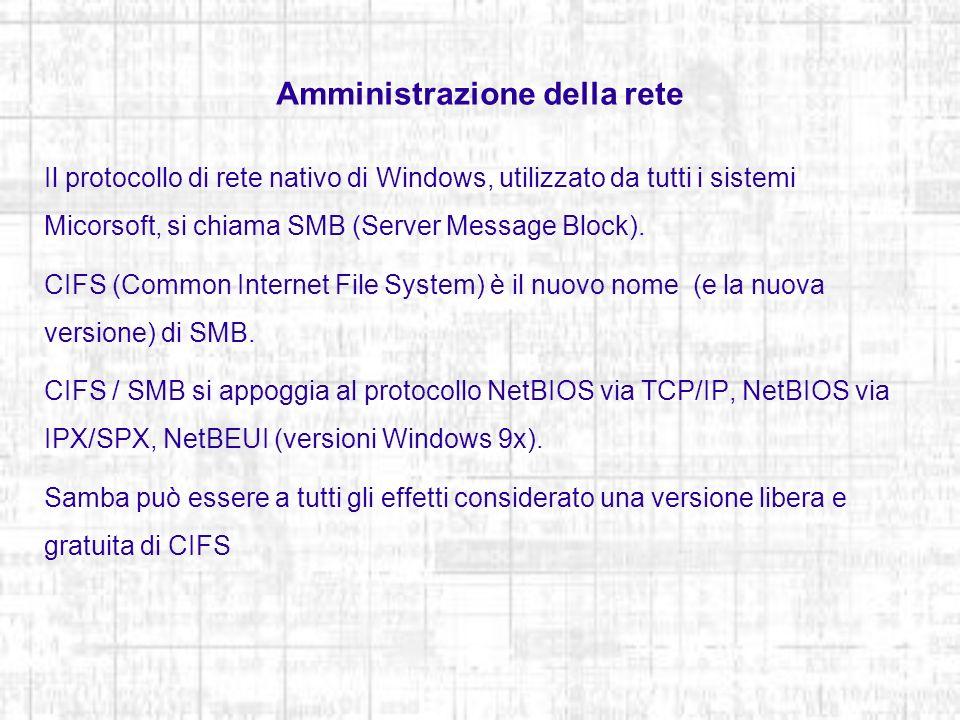 Amministrazione della rete Configurazione del server Il file /etc/samba/smb.conf contiene le configurazioni del server Il file /etc/init.d/smb è il demone che esegue Samba /etc/init.d/smb statusvisualizza lo stato del servizio /etc/init.d/smb startavvia il servizio /etc/init.d/smb restartferma e riavvia il servizio /etc/init.d/smb stopsospende il servizio