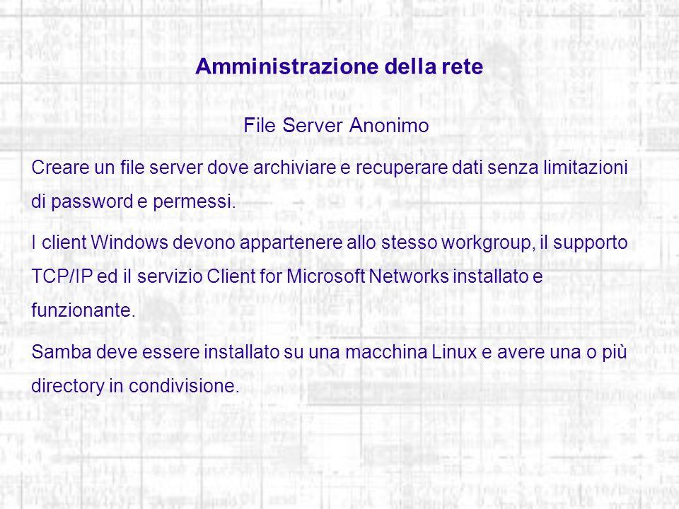 Amministrazione della rete File Server Anonimo Creare la directory specificando i diritti rwx per tutti mkdir -m 777 /cesto Fare una copia del file /etc/samba/smb.conf originale e sostituirlo: [global] workgroup=workgroup netbiosname=garbage server string=file server per win security=share browseable=yes hosts allow=10.2.10.