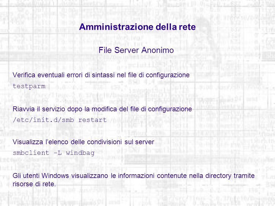 Amministrazione della rete File Server Anonimo Verifica eventuali errori di sintassi nel file di configurazione testparm Riavvia il servizio dopo la m