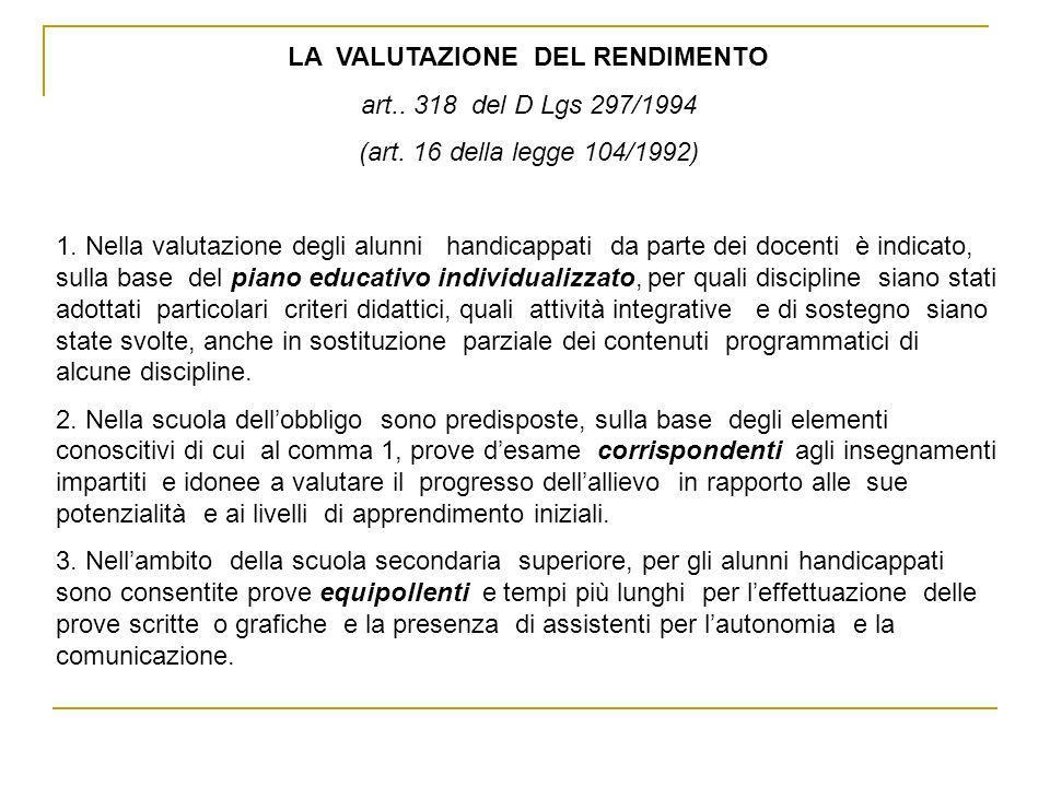 LA VALUTAZIONE DEL RENDIMENTO art.. 318 del D Lgs 297/1994 (art. 16 della legge 104/1992) 1. Nella valutazione degli alunni handicappati da parte dei